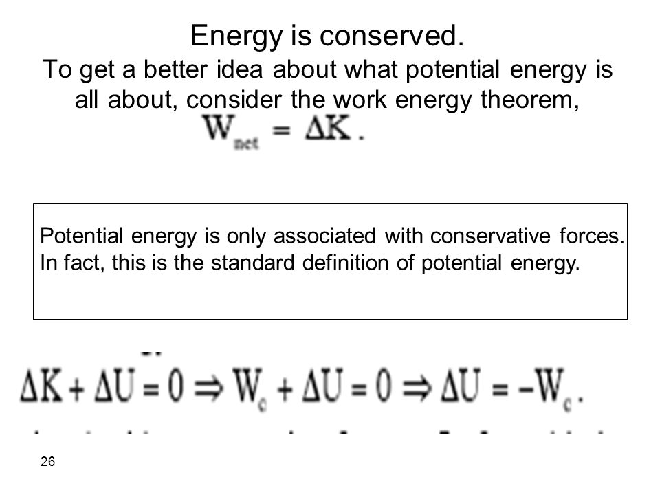 Energy is conserved. To get a better idea about what potential energy is all about, consider the work energy theorem,