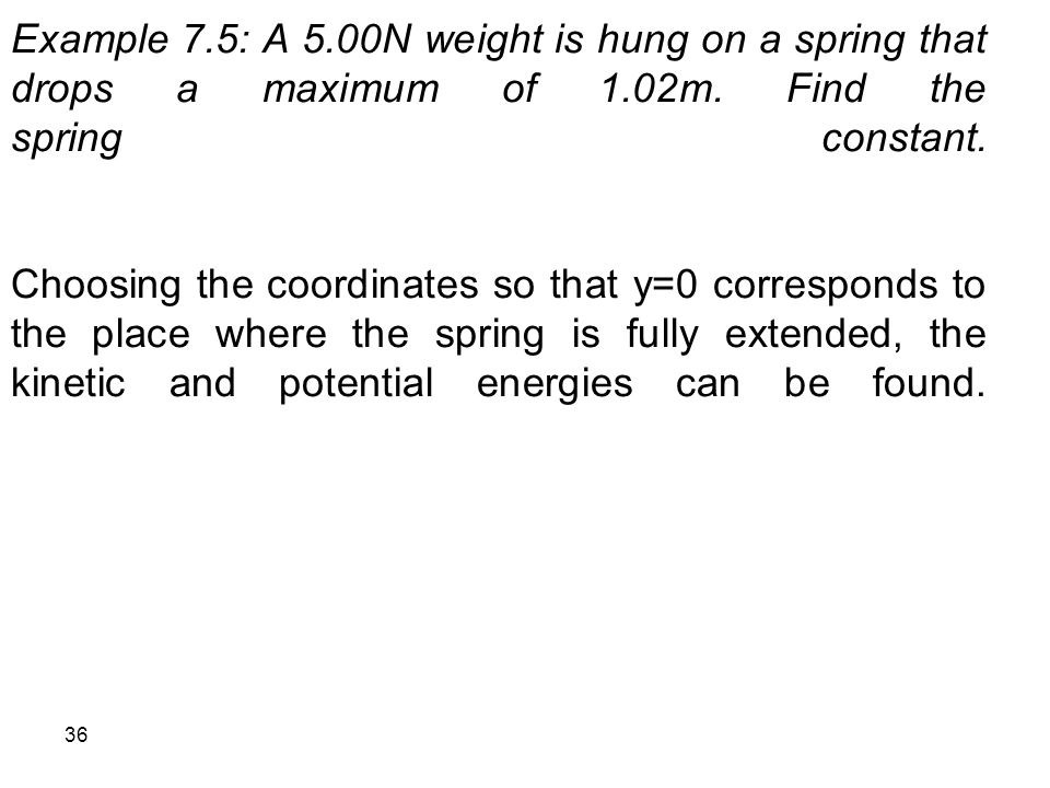 Example 7.5: A 5.00N weight is hung on a spring that drops a maximum of 1.02m.