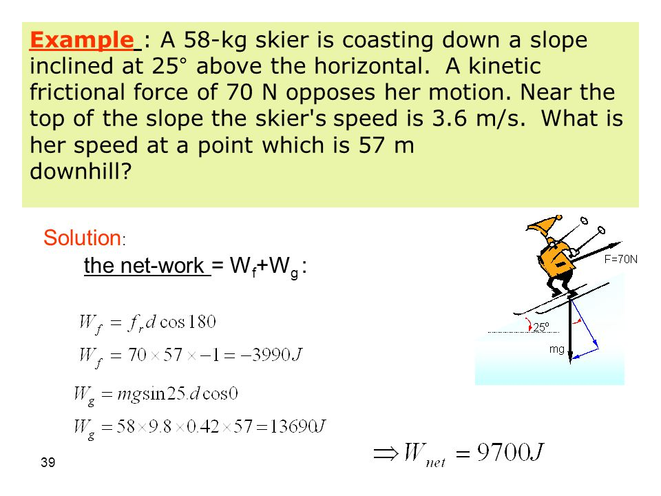 Example : A 58-kg skier is coasting down a slope inclined at 25° above the horizontal. A kinetic frictional force of 70 N opposes her motion. Near the top of the slope the skier s speed is 3.6 m/s. What is her speed at a point which is 57 m downhill