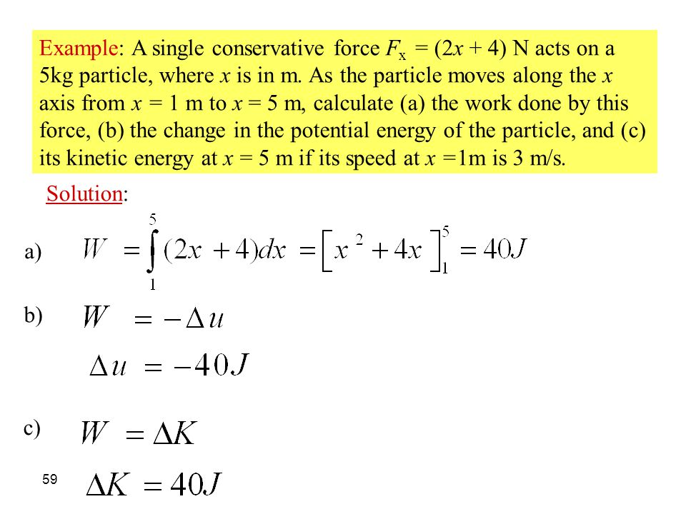 Example: A single conservative force Fx = (2x + 4) N acts on a 5kg particle, where x is in m. As the particle moves along the x axis from x = 1 m to x = 5 m, calculate (a) the work done by this force, (b) the change in the potential energy of the particle, and (c) its kinetic energy at x = 5 m if its speed at x =1m is 3 m/s.
