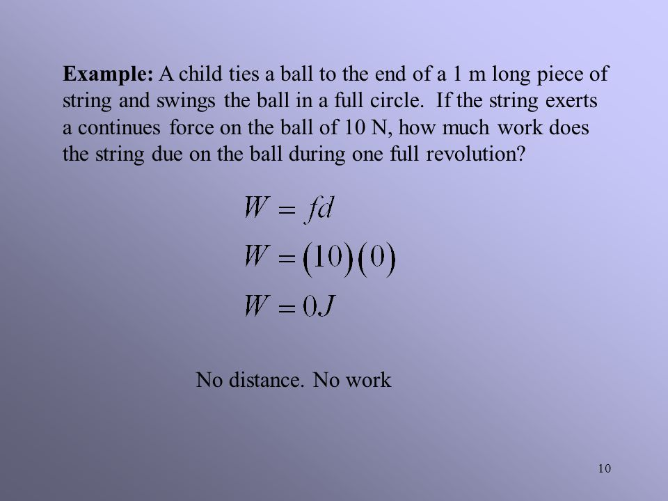 Example: A child ties a ball to the end of a 1 m long piece of string and swings the ball in a full circle. If the string exerts a continues force on the ball of 10 N, how much work does the string due on the ball during one full revolution