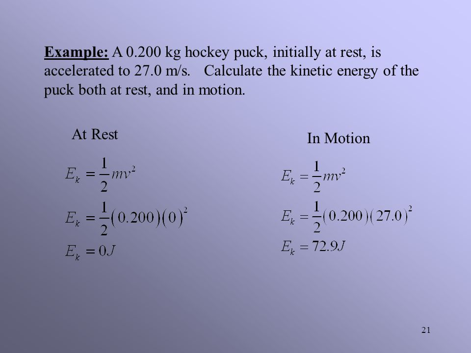 Example: A 0.200 kg hockey puck, initially at rest, is accelerated to 27.0 m/s. Calculate the kinetic energy of the puck both at rest, and in motion.