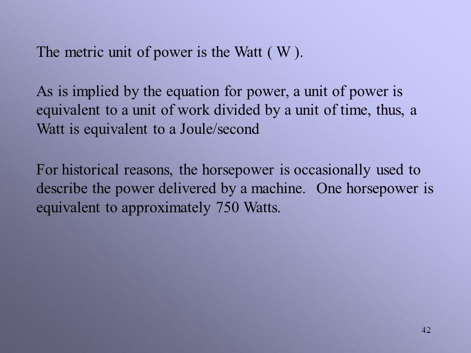 The metric unit of power is the Watt ( W ).