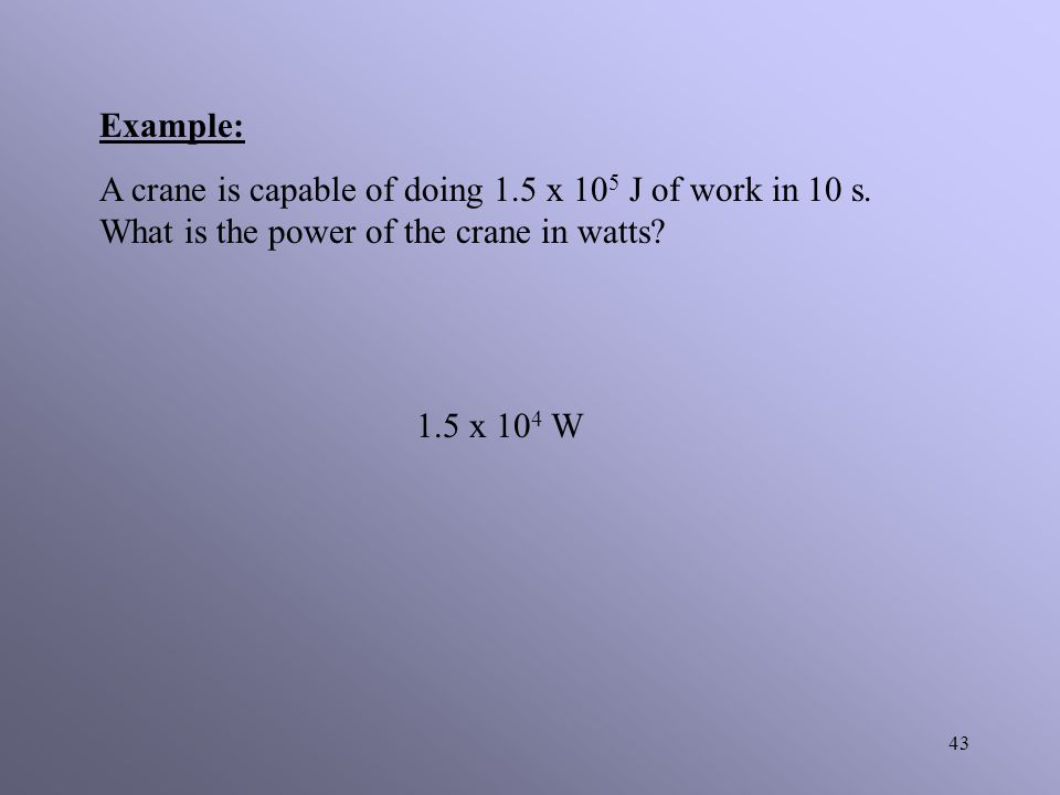 Example: A crane is capable of doing 1.5 x 105 J of work in 10 s. What is the power of the crane in watts