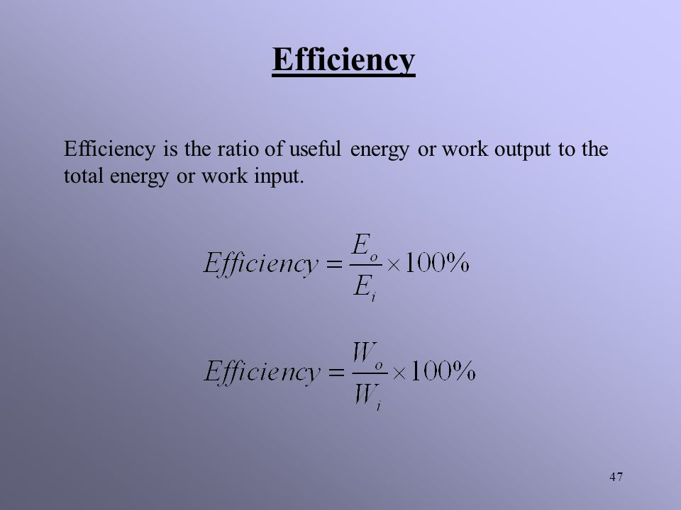 Efficiency Efficiency is the ratio of useful energy or work output to the total energy or work input.