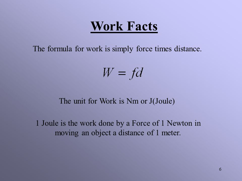Work Facts The formula for work is simply force times distance.