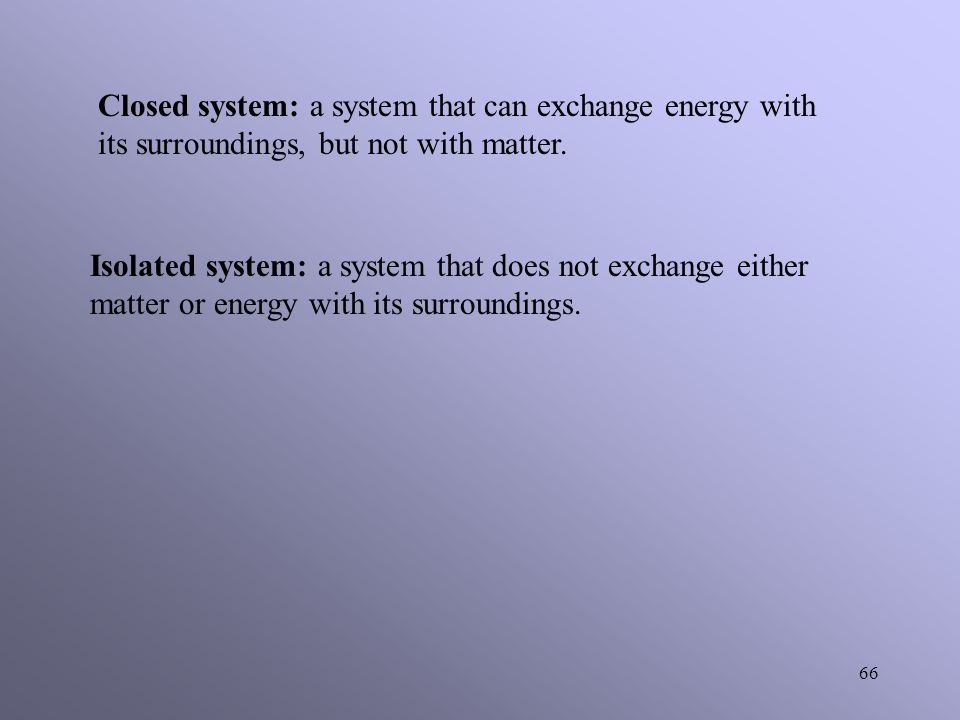 Closed system: a system that can exchange energy with its surroundings, but not with matter.