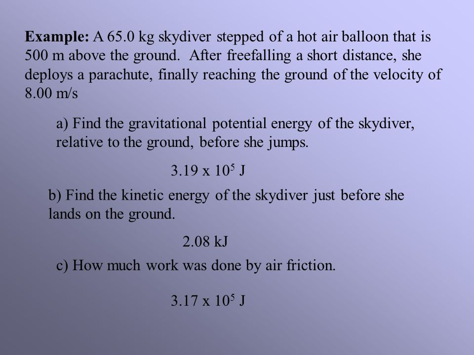 Example: A 65.0 kg skydiver stepped of a hot air balloon that is 500 m above the ground. After freefalling a short distance, she deploys a parachute, finally reaching the ground of the velocity of 8.00 m/s