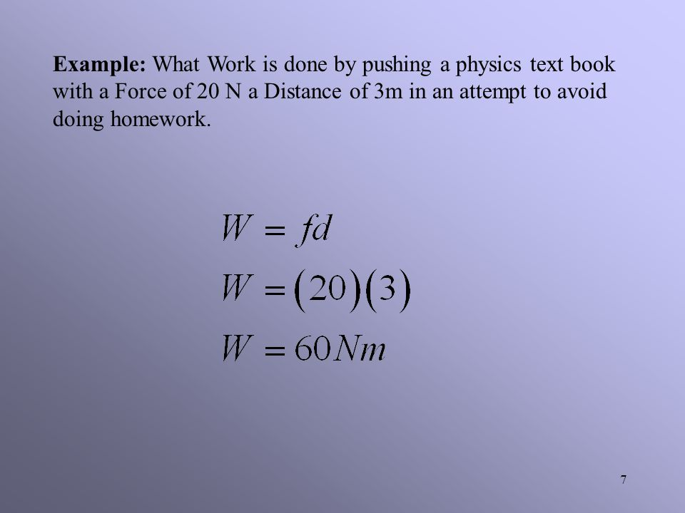 Example: What Work is done by pushing a physics text book with a Force of 20 N a Distance of 3m in an attempt to avoid doing homework.