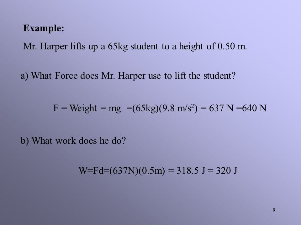Example: Mr. Harper lifts up a 65kg student to a height of 0.50 m. a) What Force does Mr. Harper use to lift the student