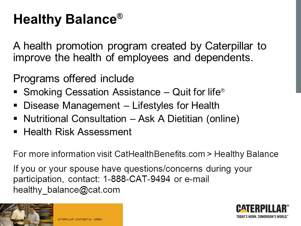 Healthy Balance® A health promotion program created by Caterpillar to improve the health of employees and dependents.
