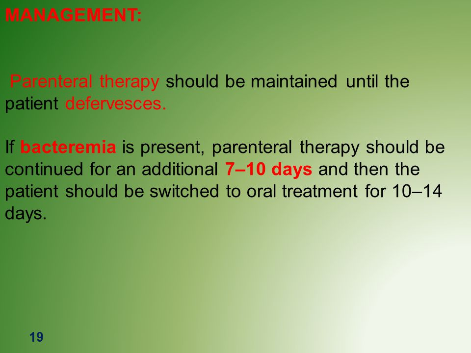 MANAGEMENT: Parenteral therapy should be maintained until the patient defervesces.
