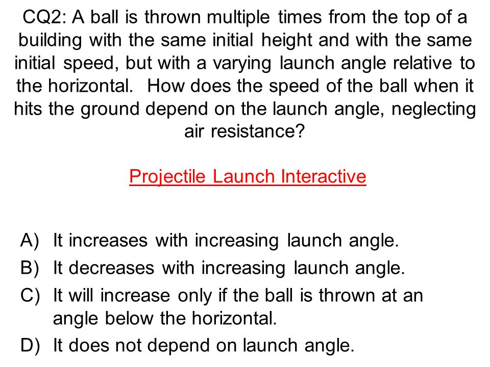 CQ2: A ball is thrown multiple times from the top of a building with the same initial height and with the same initial speed, but with a varying launch angle relative to the horizontal. How does the speed of the ball when it hits the ground depend on the launch angle, neglecting air resistance