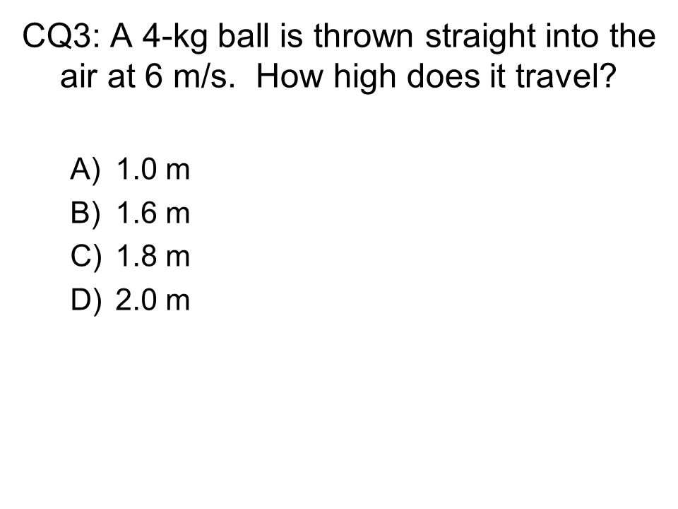 CQ3: A 4-kg ball is thrown straight into the air at 6 m/s