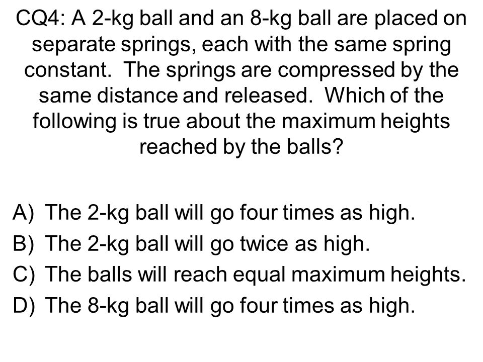 CQ4: A 2-kg ball and an 8-kg ball are placed on separate springs, each with the same spring constant. The springs are compressed by the same distance and released. Which of the following is true about the maximum heights reached by the balls