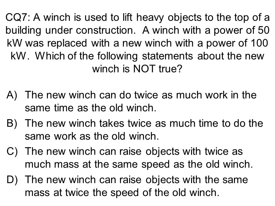 CQ7: A winch is used to lift heavy objects to the top of a building under construction. A winch with a power of 50 kW was replaced with a new winch with a power of 100 kW. Which of the following statements about the new winch is NOT true