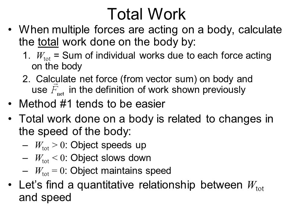 Total Work When multiple forces are acting on a body, calculate the total work done on the body by: