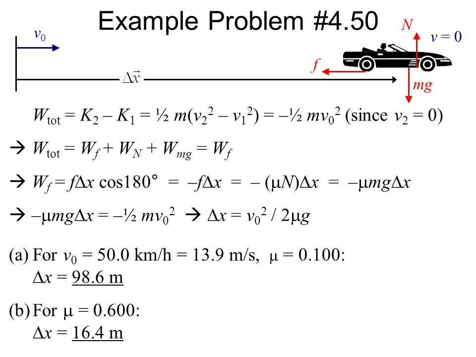 Example Problem #4.50 f. mg. N. v0. v = 0. Wtot = K2 – K1 = ½ m(v22 – v12) = –½ mv02 (since v2 = 0)