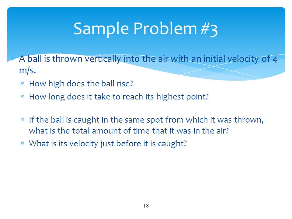 Sample Problem #3 A ball is thrown vertically into the air with an initial velocity of 4 m/s. How high does the ball rise