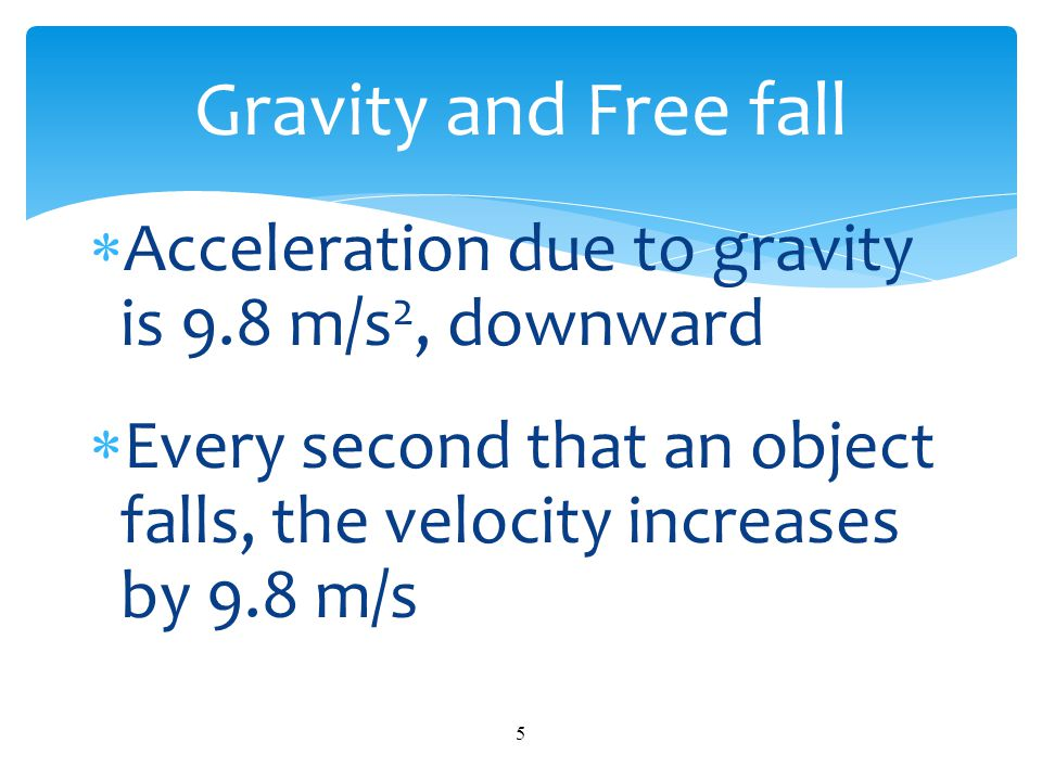 Gravity and Free fall Acceleration due to gravity is 9.8 m/s2, downward.