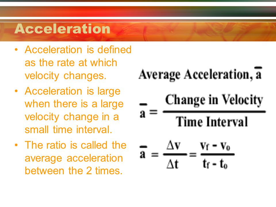 Acceleration Acceleration is defined as the rate at which velocity changes.