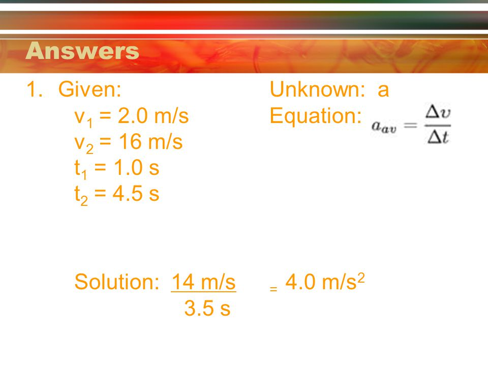 Answers Given: Unknown: a v1 = 2.0 m/s Equation: v2 = 16 m/s t1 = 1.0 s t2 = 4.5 s.