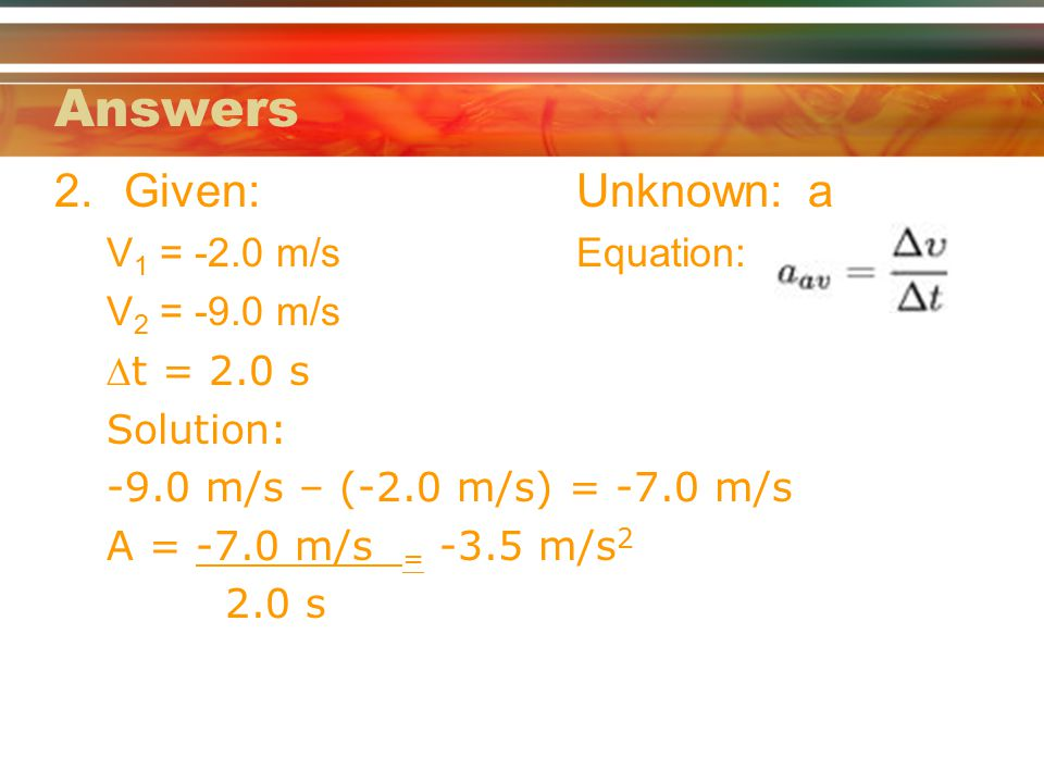 Answers Given: Unknown: a V1 = -2.0 m/s Equation: V2 = -9.0 m/s