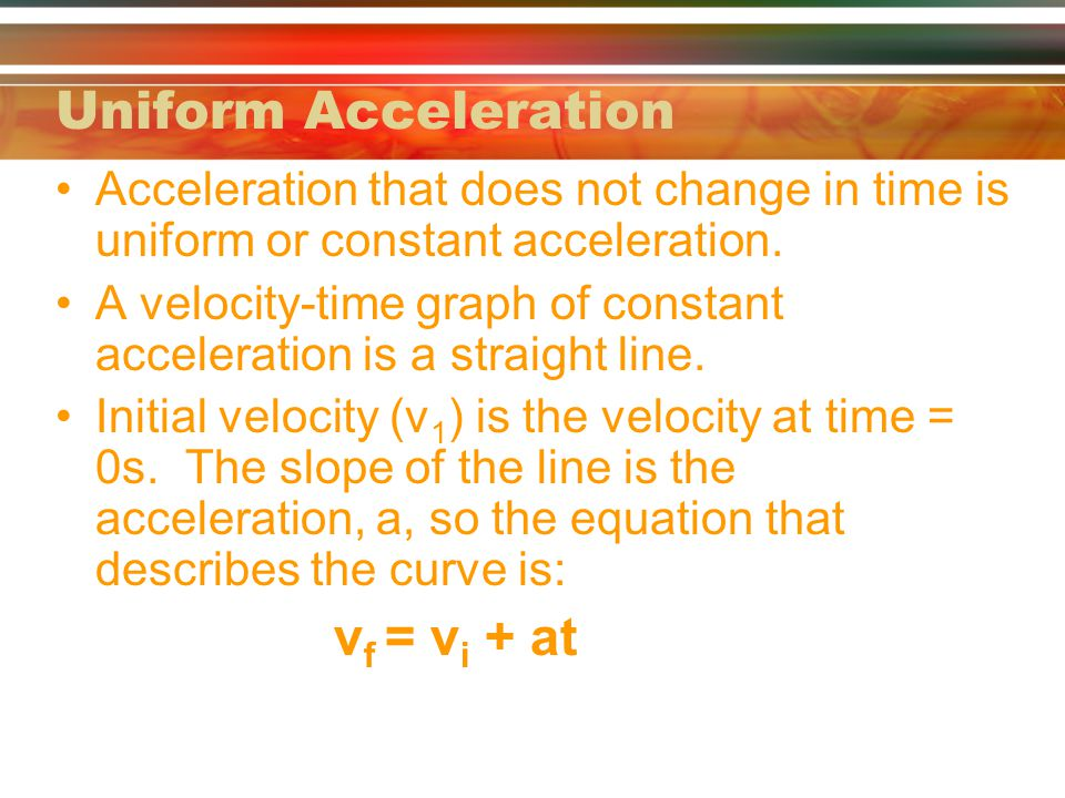 Uniform Acceleration vf = vi + at
