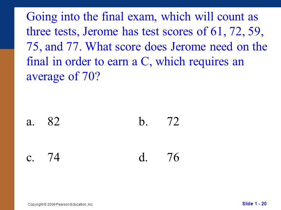 Going into the final exam, which will count as three tests, Jerome has test scores of 61, 72, 59, 75, and 77. What score does Jerome need on the final in order to earn a C, which requires an average of 70