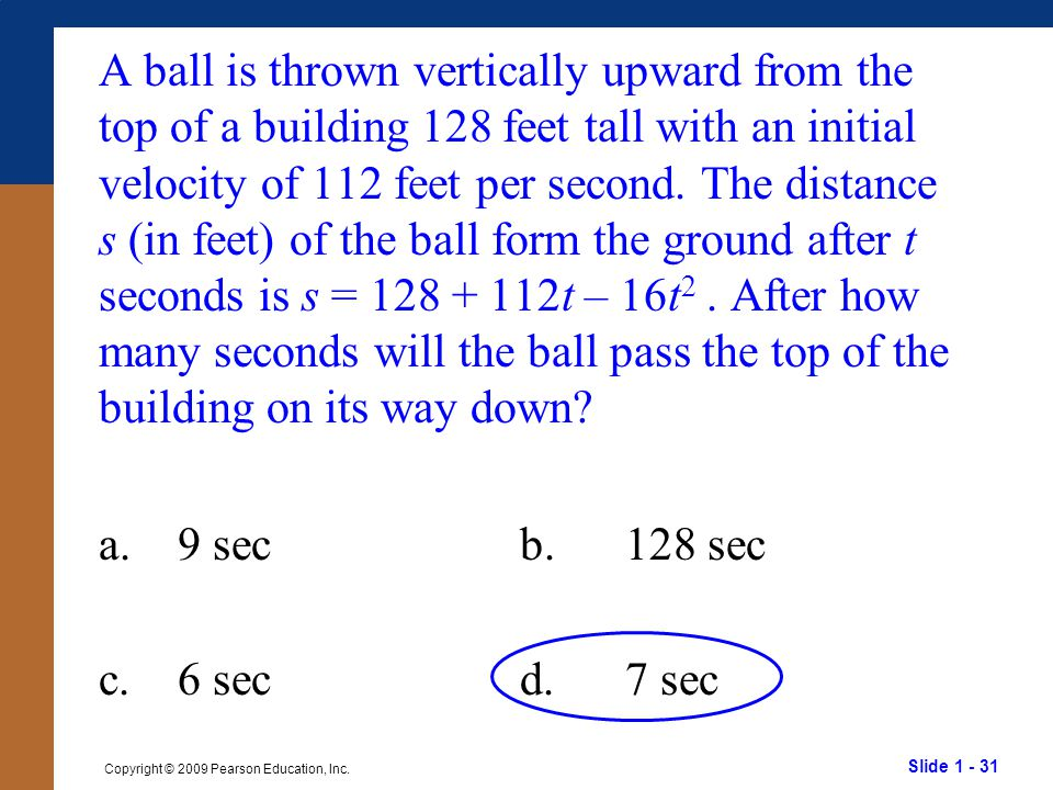 A ball is thrown vertically upward from the top of a building 128 feet tall with an initial velocity of 112 feet per second. The distance s (in feet) of the ball form the ground after t seconds is s = 128 + 112t – 16t2 . After how many seconds will the ball pass the top of the building on its way down