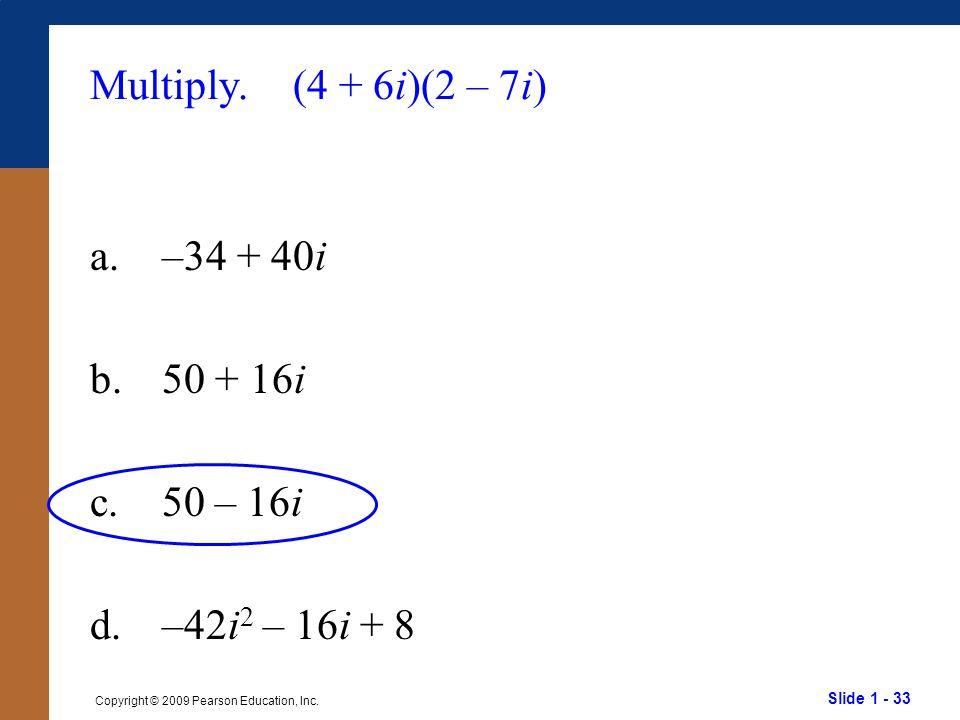 Multiply. (4 + 6i)(2 – 7i) a. –34 + 40i b. 50 + 16i c. 50 – 16i d. –42i2 – 16i + 8