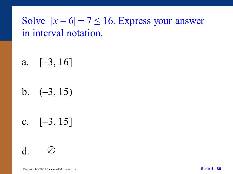 Solve |x – 6| + 7 ≤ 16. Express your answer in interval notation.