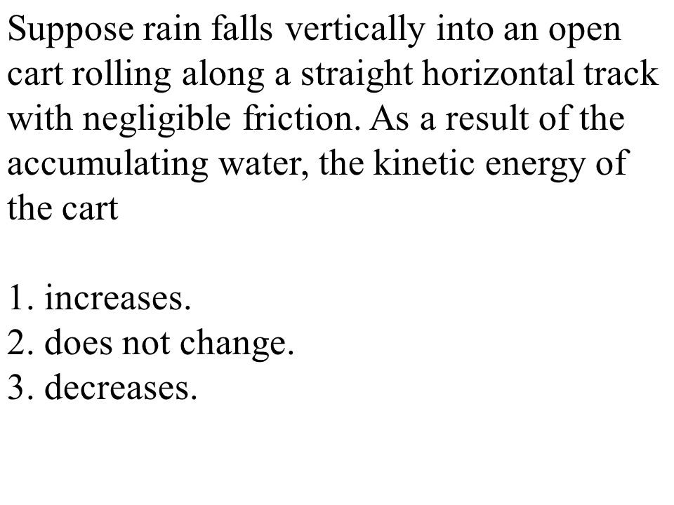Suppose rain falls vertically into an open cart rolling along a straight horizontal track with negligible friction. As a result of the accumulating water, the kinetic energy of the cart