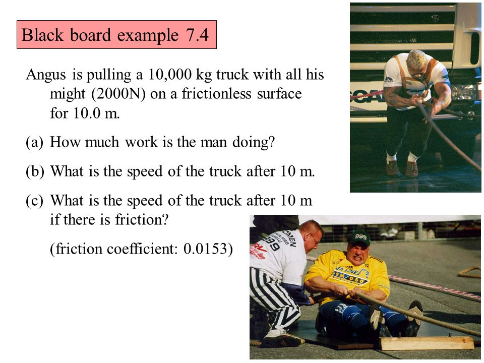 Black board example 7.4 Angus is pulling a 10,000 kg truck with all his might (2000N) on a frictionless surface for 10.0 m.
