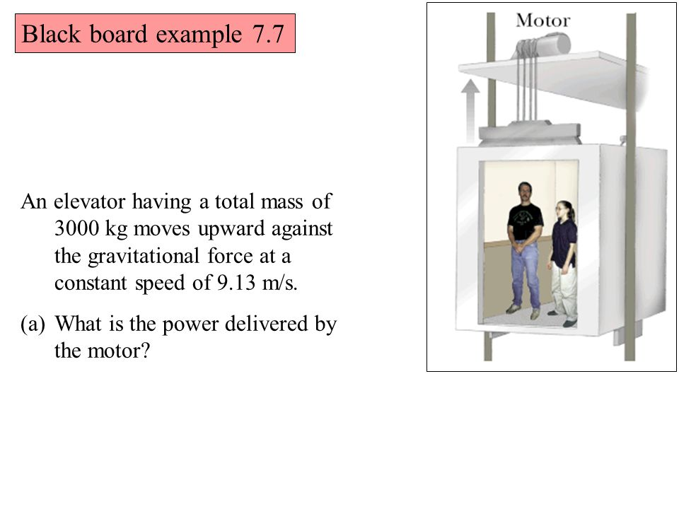 Black board example 7.7 An elevator having a total mass of 3000 kg moves upward against the gravitational force at a constant speed of 9.13 m/s.