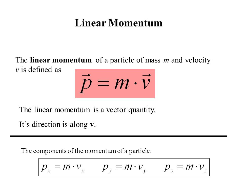 Linear Momentum The linear momentum of a particle of mass m and velocity v is defined as. The linear momentum is a vector quantity.