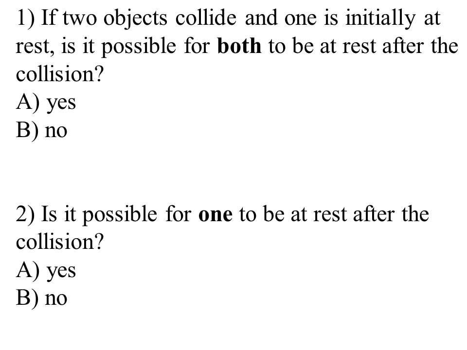 1) If two objects collide and one is initially at rest, is it possible for both to be at rest after the collision