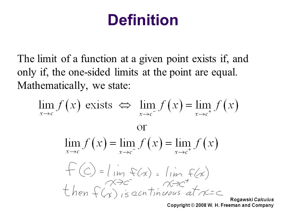 Definition The limit of a function at a given point exists if, and only if, the one-sided limits at the point are equal. Mathematically, we state: