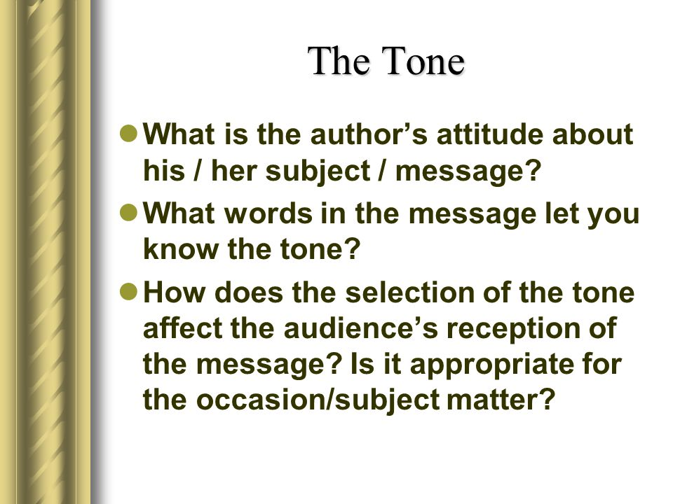 The Tone What is the author's attitude about his / her subject / message What words in the message let you know the tone