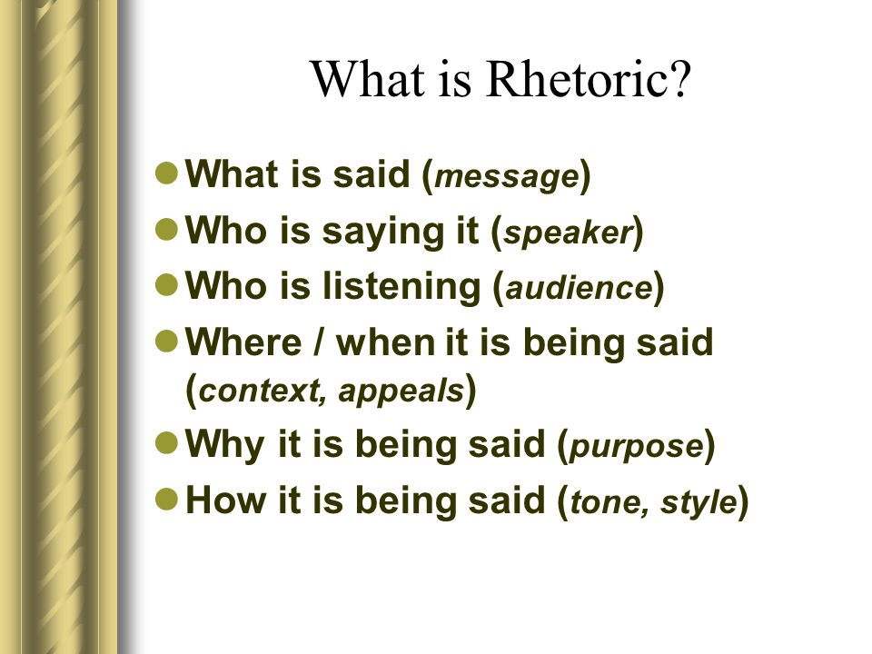 What is Rhetoric What is said (message) Who is saying it (speaker)