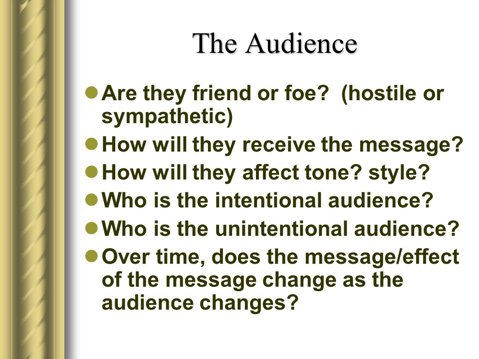 The Audience Are they friend or foe (hostile or sympathetic)