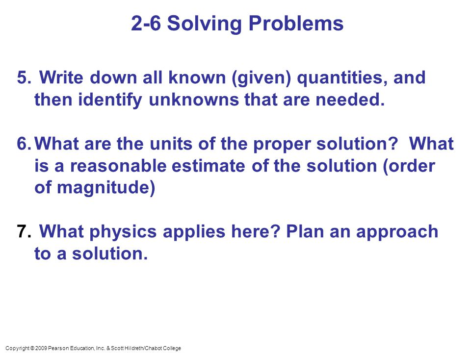 2-6 Solving Problems Write down all known (given) quantities, and then identify unknowns that are needed.