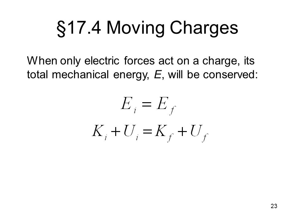 §17.4 Moving Charges When only electric forces act on a charge, its total mechanical energy, E, will be conserved: