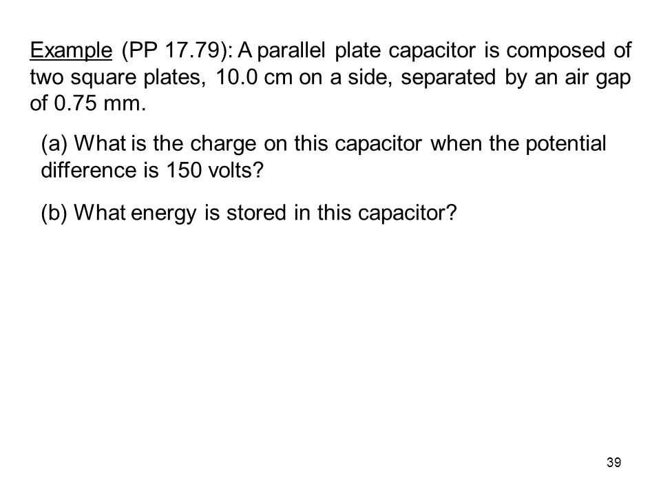 Example (PP 17.79): A parallel plate capacitor is composed of two square plates, 10.0 cm on a side, separated by an air gap of 0.75 mm.