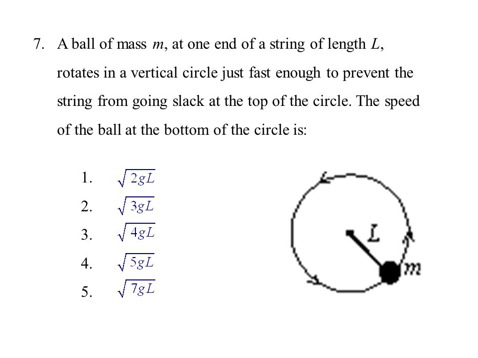 A ball of mass m, at one end of a string of length L, rotates in a vertical circle just fast enough to prevent the string from going slack at the top of the circle. The speed of the ball at the bottom of the circle is: