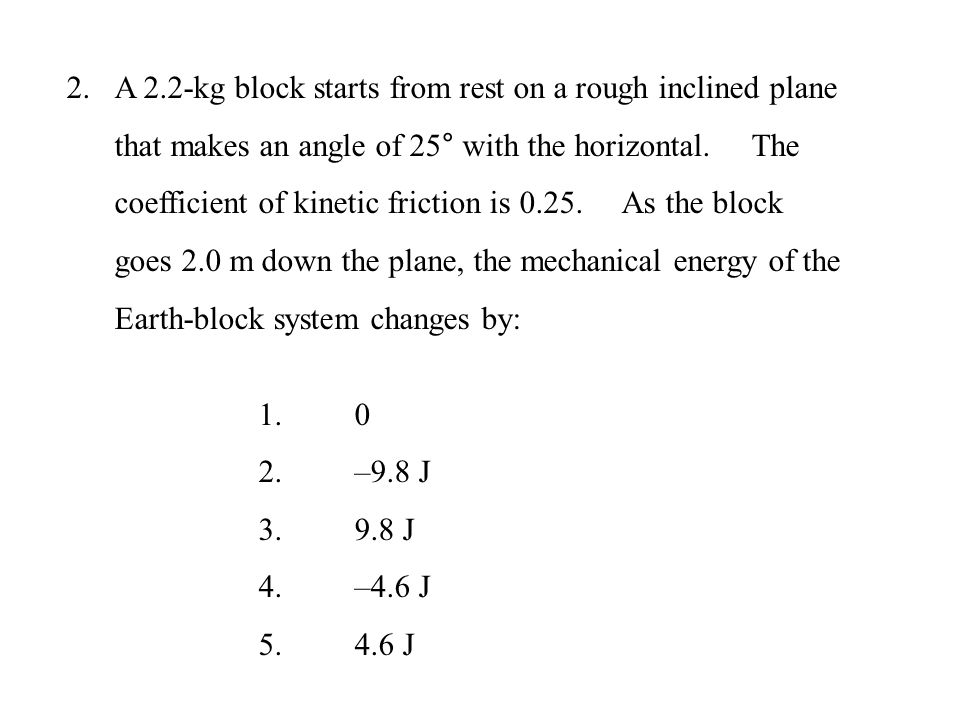 A 2.2-kg block starts from rest on a rough inclined plane that makes an angle of 25° with the horizontal. The coefficient of kinetic friction is 0.25. As the block goes 2.0 m down the plane, the mechanical energy of the Earth-block system changes by: