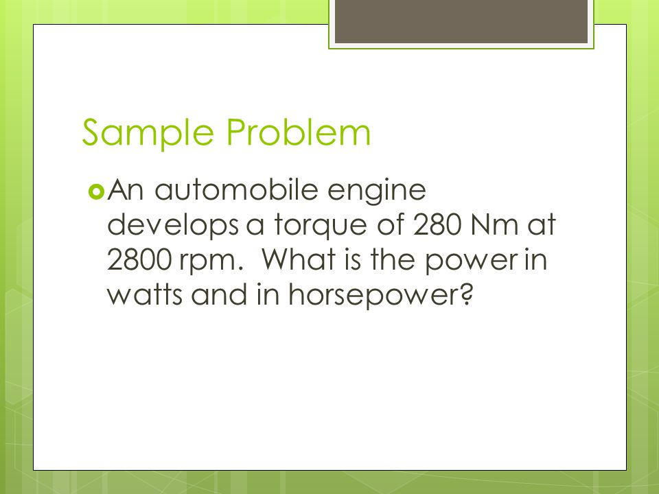 Sample Problem An automobile engine develops a torque of 280 Nm at 2800 rpm.