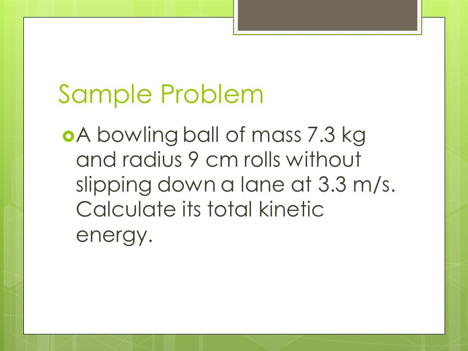 Sample Problem A bowling ball of mass 7.3 kg and radius 9 cm rolls without slipping down a lane at 3.3 m/s.