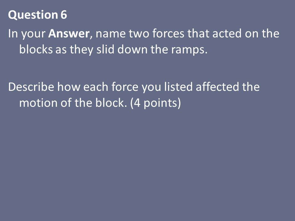 Question 6 In your Answer, name two forces that acted on the blocks as they slid down the ramps.