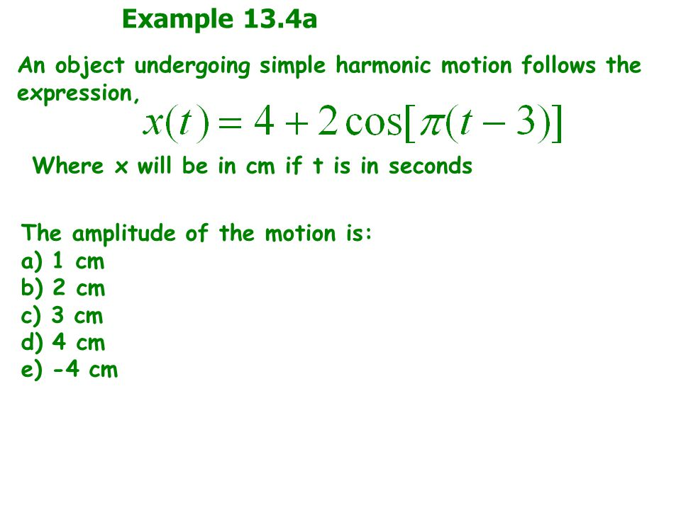 Example 13.4a An object undergoing simple harmonic motion follows the expression, Where x will be in cm if t is in seconds.